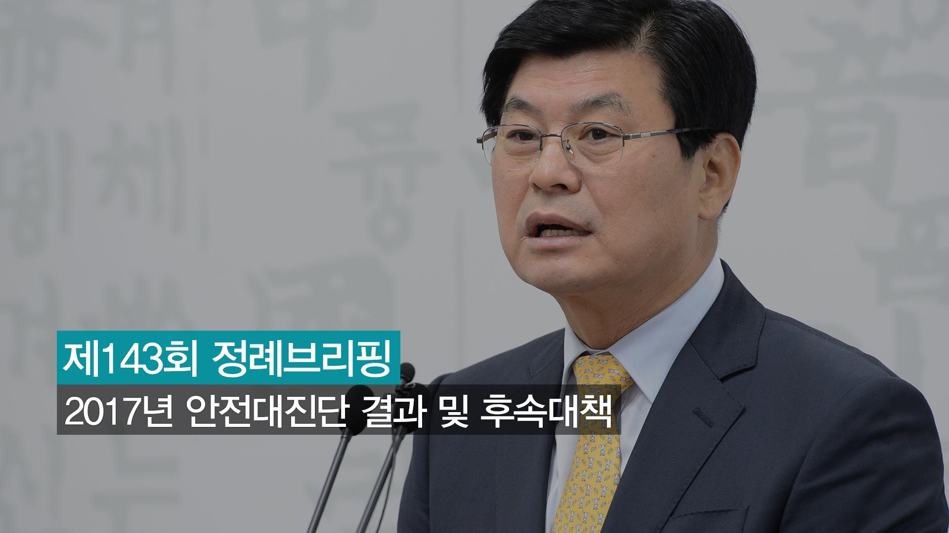 <143번째 정례브리핑> 2017년 안전대진단 결과 및 후속대책