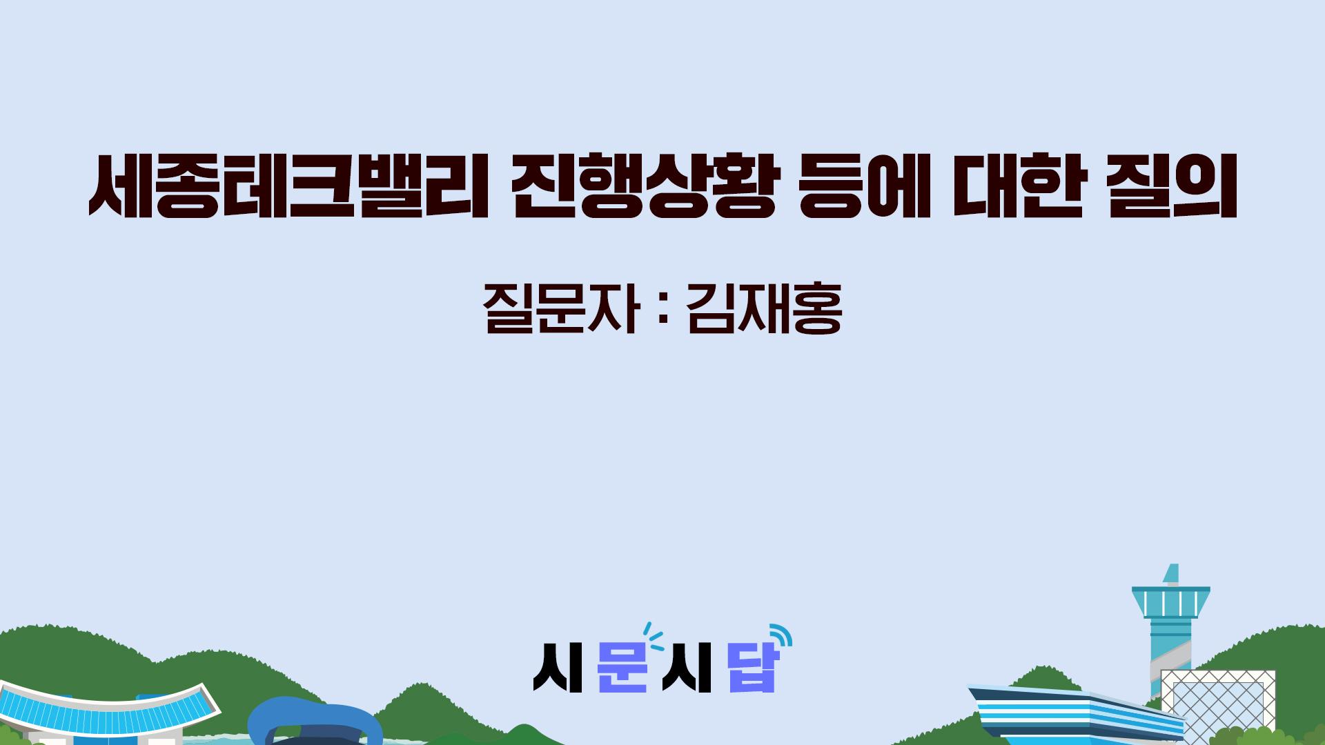 <시문시답> 세종테크밸리 진행상황 등에 대한 질의